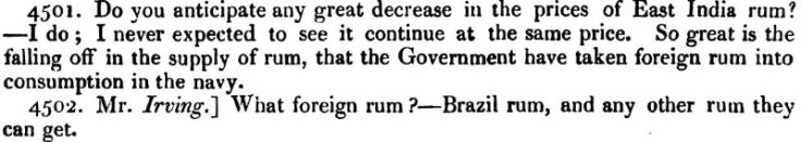 So great is the falling off in the supply of rum, that the Government have taken foreign rum into consumption in the navy Q: [ Mr. Irving] What foreign rum? A: Brazil rum, and any other rum they can get.