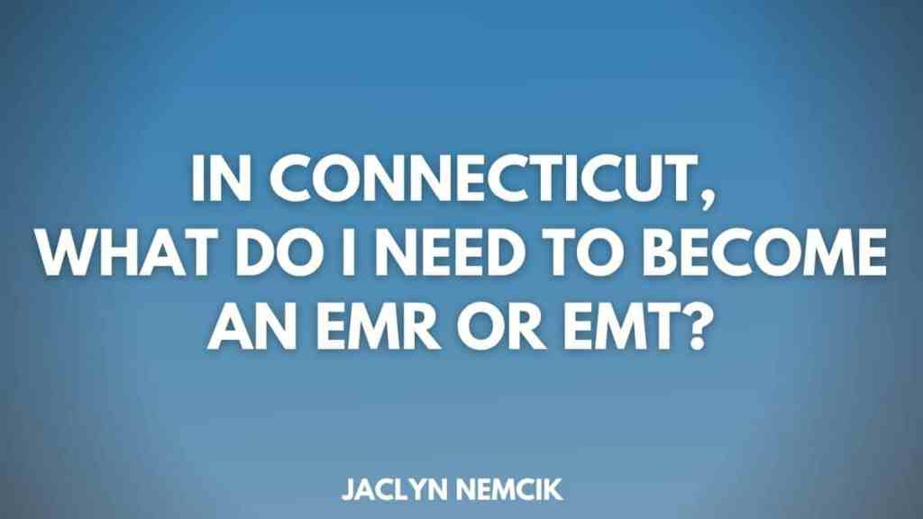 In Connecticut, What do I need to become an EMR or EMT