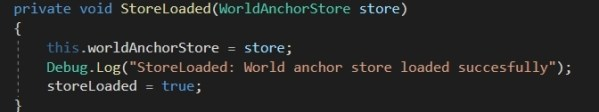where StoreLoaded is a method we write to get the WorldAnchorStore and we assign it to our local WorldAnchorStore in our code