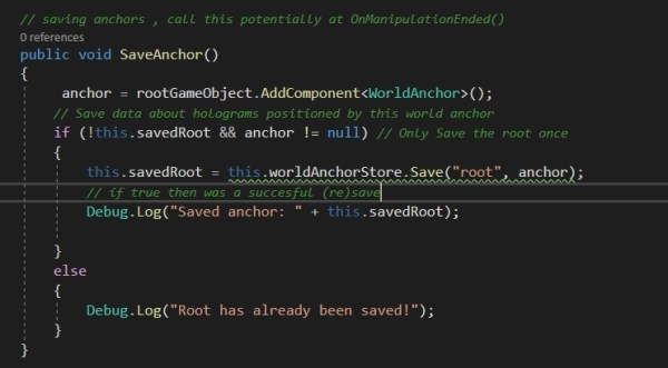 For the Saving anchor part: write another function SaveAnchor() which should be ideally called when the manipulation has ended In this SaveAnchor(), first we get the anchor associated with the gameObject we want to manipulate, then check if it's savedRoot is false and if there is an anchor (in case of replacing), else proceed onto to display that anchor was already saved then, we use the WorldAnchorStore.Save to save the anchor to an ID (string, which we may have previously deleted to replace it, else will be saved first time with this) let's print it out to see if this.SavedRoot is actually true. If it is then we have succesfully (re)saved the anchor.