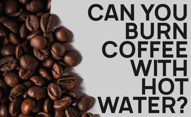 Can You Burn Coffee With Hot Water?
