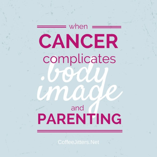when cancer complicates body image and parenting