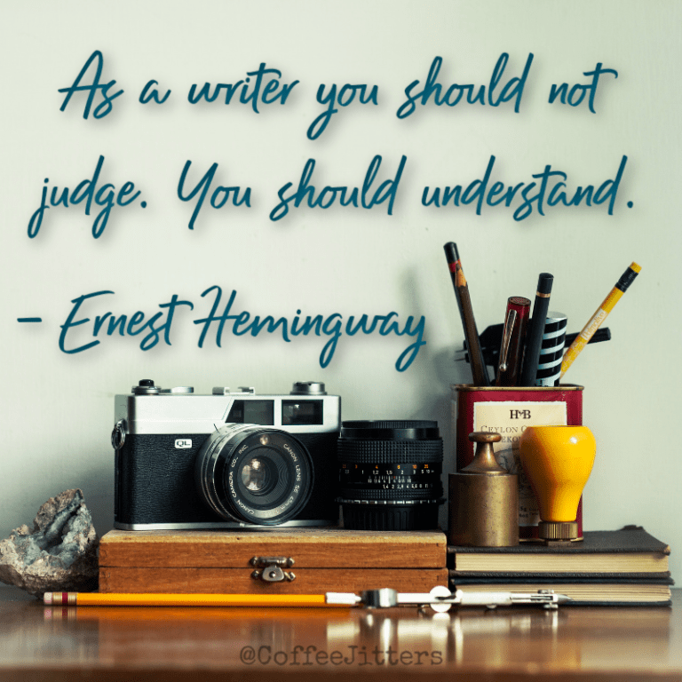 """As a writer, you should not judge. You should understand."" Ernest Hemingway."