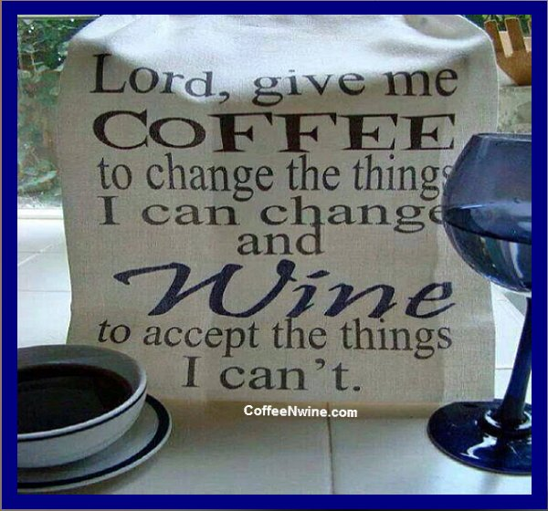 Lord, give me coffee to change the things I can and Wine to accept the things I cant