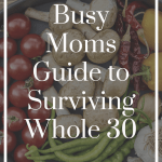 Busy Mom's Guide to Surviving Whole 30