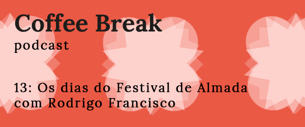 Coffee Break Episódio 13: Os dias do Festival de Almada com Rodrigo Francisco