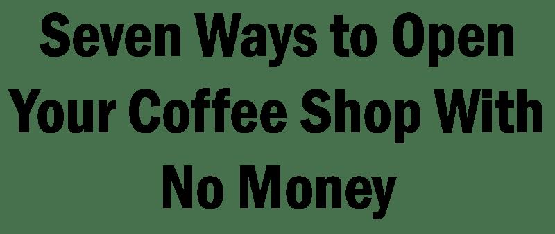 start a coffee shop with no money, start a coffee shop with no money