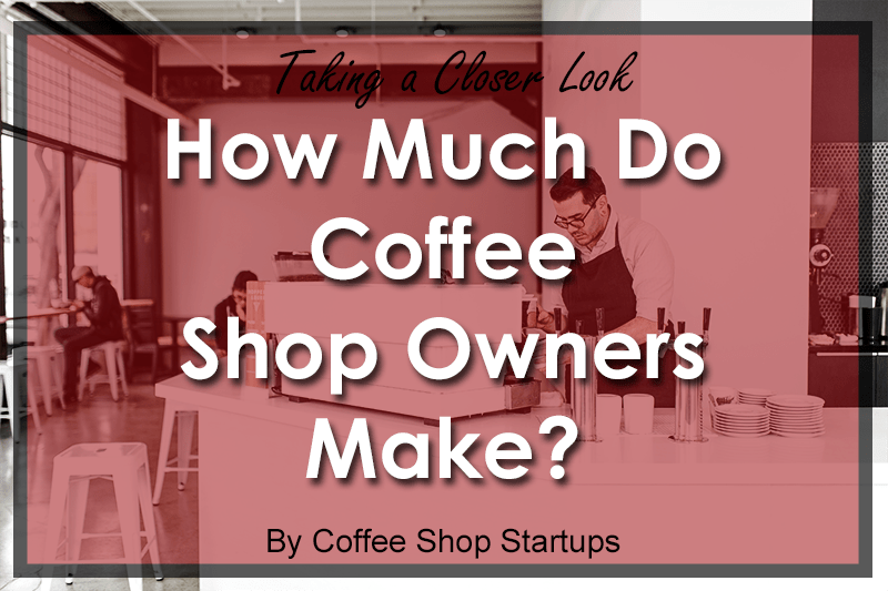 How Much Do Coffee Shop Owners Make  Open a Coffee Shop