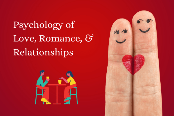 Psychology of love, romance, relationships, and friendships