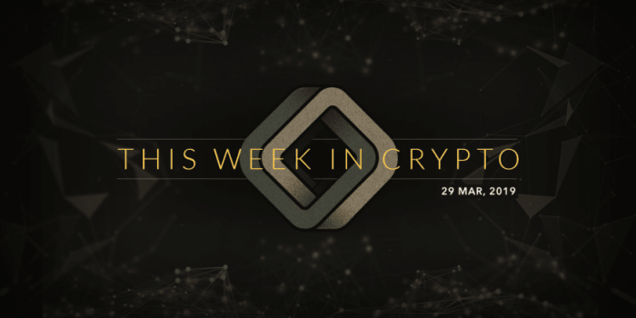 this week in cryptocurrency march 29 2019