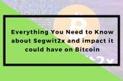 Everything You Need to Know about SegWit2x and impact it could have on Bitcoin