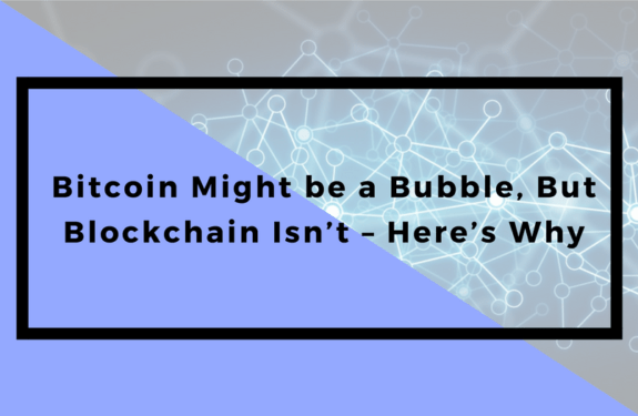 Bitcoin Might be a Bubble, But Blockchain Isn't – Here's Why