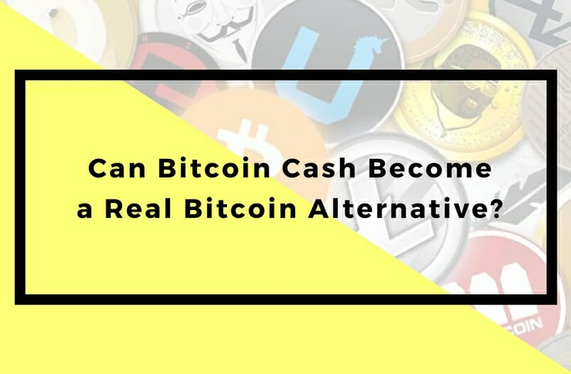 Can Bitcoin Cash Become a Real Bitcoin Alternative?