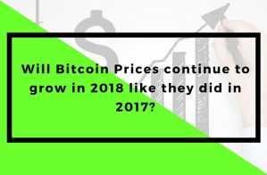 Will Bitcoin Prices continue to grow in 2018 like they did in 2017?