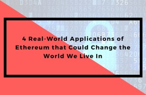 4 Real-World Applications of Ethereum that Could Change the World We Live In