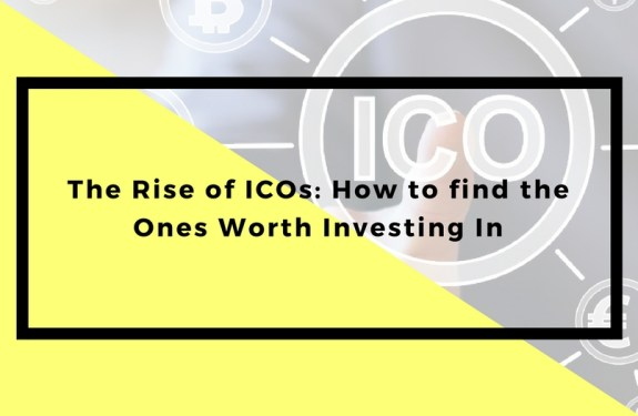 The Rise of ICOs: How to find the Ones Worth Investing In