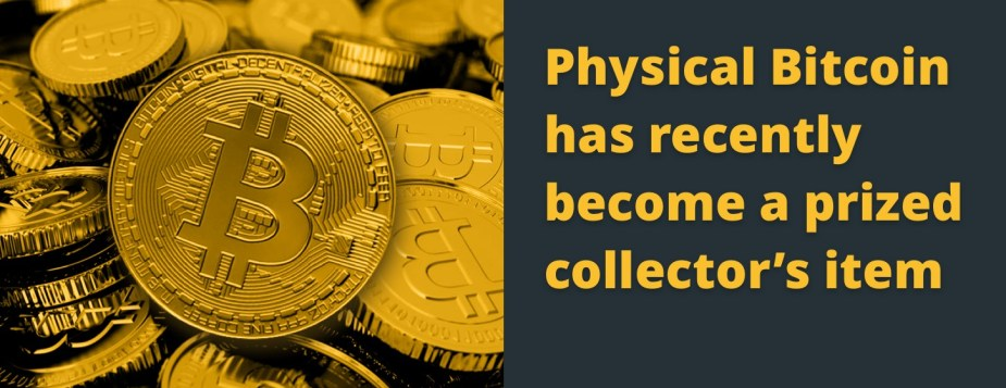 Physical Bitcoins has recently become a prized collector's item