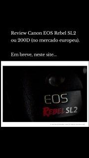 Review Canon EOS Rebel SL2 ou 200D (no mercado europeu). Em breve, neste site...