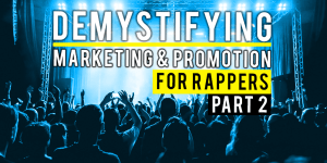 Demystifying Marketing And Promotion For Rappers – Part 2