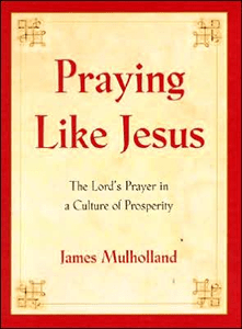 Praying Like Jesus: The Lord's Prayer in a Culture of Prosperity by James Mulholland