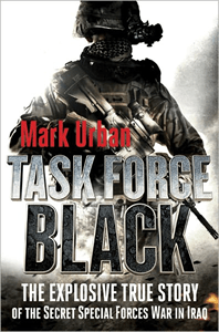 Task Force Black: The Explosive True Story of the Secret Special Forces War in Iraq by Mark Urban