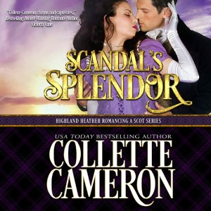 Collette Cameron historical romances, Scandal's Splendor, Best Regency romance books, Historical romance books to read online, Regency historical romance ebooks, best regency romance novels 2017, Regency England dukes historical romance Kindle, Regency England historical romance Novels, Highland Heather Romancing a Scot Series, , USA Today Bestselling Author Collette Cameron, Collette Cameron historical romances, Collette Cameron Regency romances, Collette Cameron romance novels, Collette Cameron Scottish historical romance books, Blue Rose Romance, Bestselling historical romance authors, historical romance novels, Regency romance novels, Highlander romance books, Scottish romance novels, romance novel covers, Bestselling romance novels, Bestselling Regency romances, Bestselling Scottish Romances, Bestselling Highlander romances, Victorian Romances, lords and ladies romance novels, Regency England Dukes romance books, aristocrats and royalty, happily ever after novels, love stories, wallflowers, rakes and rogues, award-winning books, Award-winning author, historical romance audio books, collettecameron.com, The Regency Rose Newsletter, Sweet-to-Spicy Timeless Romance, historical romance meme, romance meme, historical regency romance, historical romance audio books, Regency Romance Audio books, Scottish Romance Audio books,
