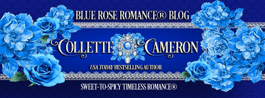 Blue Rose Romance Blog, Collete Cameorn Historical Romances, USA Today Bestselling author Collette Cameron, Best Historical Romance Blogs., Regency Romance books, Regency romance blog, Historical romance novels, historical romance blogs, blue roses, Bestselling historical romance authors, USA Today Bestselling Author Collette Cameron, Collette Cameron historical romances, Collette Cameron Regency romances, Collette Cameron romance novels, Collette Cameron Scottish historical romance books, Blue Rose Romance, Bestselling historical romance authors, historical romance novels, Regency romance novels, Highlander romance books, Scottish romance novels, romance novel covers, Bestselling romance novels, Bestselling Regency romances, Bestselling Scottish Romances, Bestselling Highlander romances, Victorian Romances, lords and ladies romance novels, Regency England Dukes romance books, aristocrats and royalty, happily ever after novels, love stories, wallflowers, rakes and rogues, award-winning books, Award-winning author, historical romance audio books, collettecameron.com, The Regency Rose Newsletter, Sweet-to-Spicy Timeless Romance, historical romance meme, romance meme, historical regency romance
