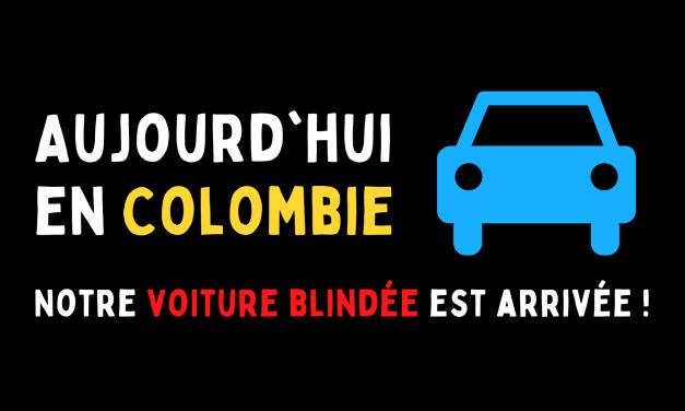 Aujourd'hui en Colombie : Notre voiture blindée est arrivée !