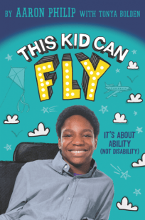 This Kid Can Fly: It's About Ability (Not Disability) by Aaron Philip, with Tonya Bolden.