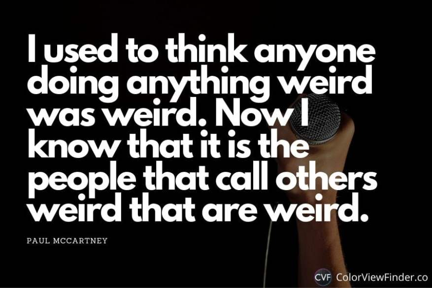 Making Music Quotes - I used to think anyone doing anything weird was weird. Now I know that it is the people that call others weird that are weird.