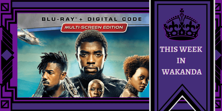 This Week In Wakanda The Black Panther Dvdblu Ray Is Coming