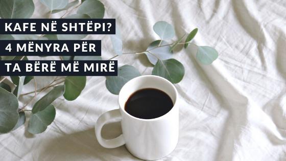 Kafe në shtëpi? 4 mënyra për ta bërë më mirë.