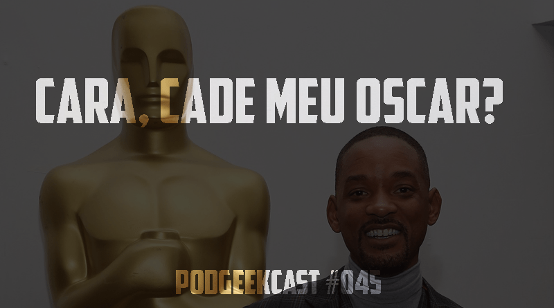 045 – Cara, Cadê Meu Oscar? Will Smith
