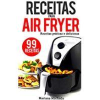 Receitas para AirFryer: 99 Receitas Práticas e Deliciosas para a sua Fritadeira sem óleo -  Mariana Machado