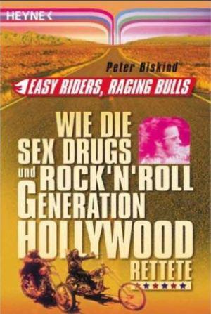 Peter Biskin: Easy Riders, Racing Bulls - Wie die Sex und Drugs und Rock´n Roll Generation Hollywood rettete