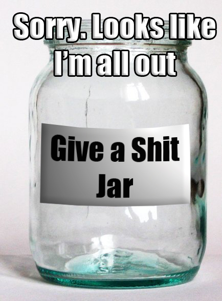 give a shit jar meme sorry looks like im all out