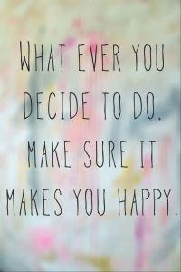 Quoique vous fassiez, vérifiez que cela vous rend heureux.