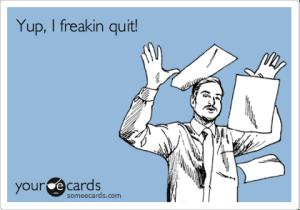 yup-i-freakin-quit