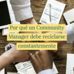 Por qué un Community Manager debe reciclarse constantemente