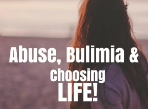 abuse, bulimia, and choosing life