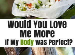 love me more if body was perfect