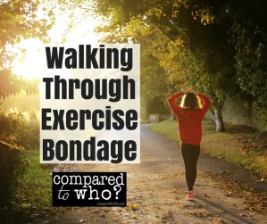 Walking through exercise bondage. Here's what one woman learned from Compared to Who?