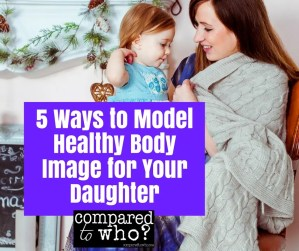 5 Ways to Model Healthy Body Image for Your Daughter