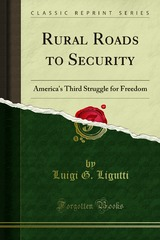 RURAL ROADS TO SECURITY America's Third Struggle for Freedom RT. REV. MSGR. LUIGI G. LIGUTTI, LL.D Copyright, 1940 The Bruce Publishing Company Printed in the U.S.A.