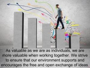 As valuable as we are as individuals, we are more valuable when working together. We strive to ensure that our environment supports and encourages the free and open exchange of ideas.