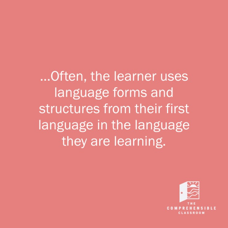 Often, the learner uses language forms and structures from their first language in the language that they are learning // The Comprehensible Classroom