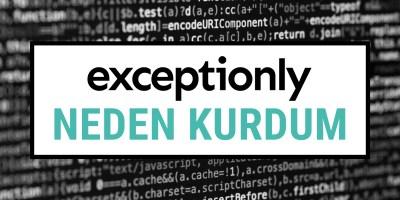 Exceptionly'i Neden Kurdum