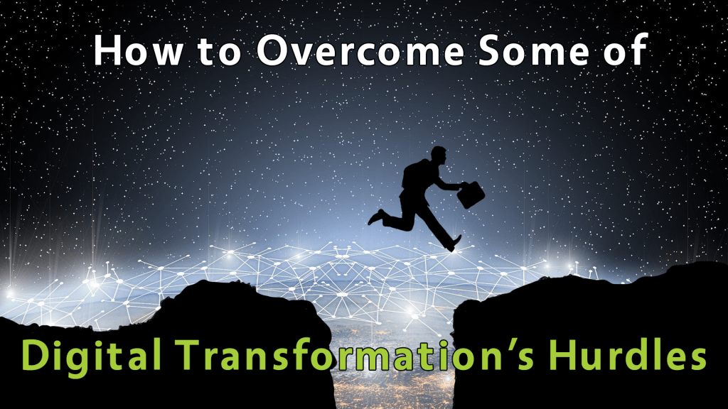 Digital Transformation Hurdles and how to Overcome some.