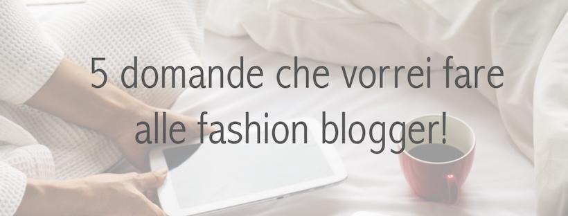 Fashion blogger: 5 domande che vi vorrei davvero fare!