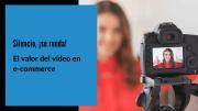 El valor del vídeo en ecommerce